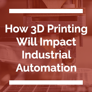 How 3D Printing Will Impact Industrial Automation
