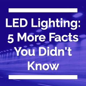 LED Lighting Five More Facts You Didn't Know