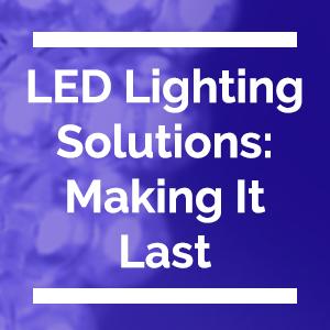 LED Lighting Solutions - Making It Last