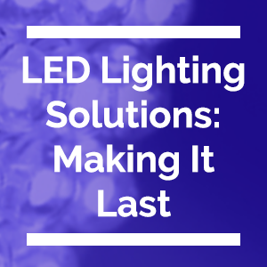 LED Lighting Solutions - Making It Last